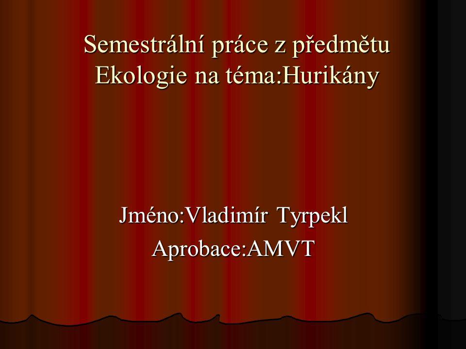 Semestrální práce z předmětu Ekologie na téma:Hurikány Jméno:Vladimír Tyrpekl Aprobace:AMVT