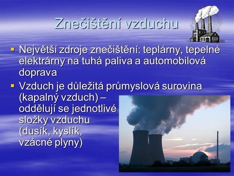 Znečištění vzduchu  Největší zdroje znečištění: teplárny, tepelné elektrárny na tuhá paliva a automobilová doprava  Vzduch je důležitá průmyslová surovina (kapalný vzduch) – oddělují se jednotlivé složky vzduchu (dusík, kyslík, vzácné plyny)