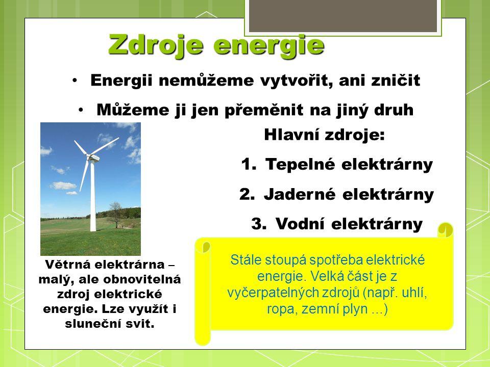 Zdroje energie Energii Energii nemůžeme vytvořit, ani zničit Můžeme Můžeme ji jen přeměnit na jiný druh Hlavní zdroje: 1.Tepelné 1.Tepelné elektrárny 2.Jaderné 2.Jaderné elektrárny 3.Vodní 3.Vodní elektrárny Větrná elektrárna – malý, ale obnovitelná zdroj elektrické energie.