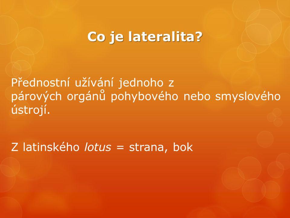 Co je lateralita? Přednostní užívání jednoho z párových orgánů pohybového nebo smyslového ústrojí. Z latinského lotus = strana, bok