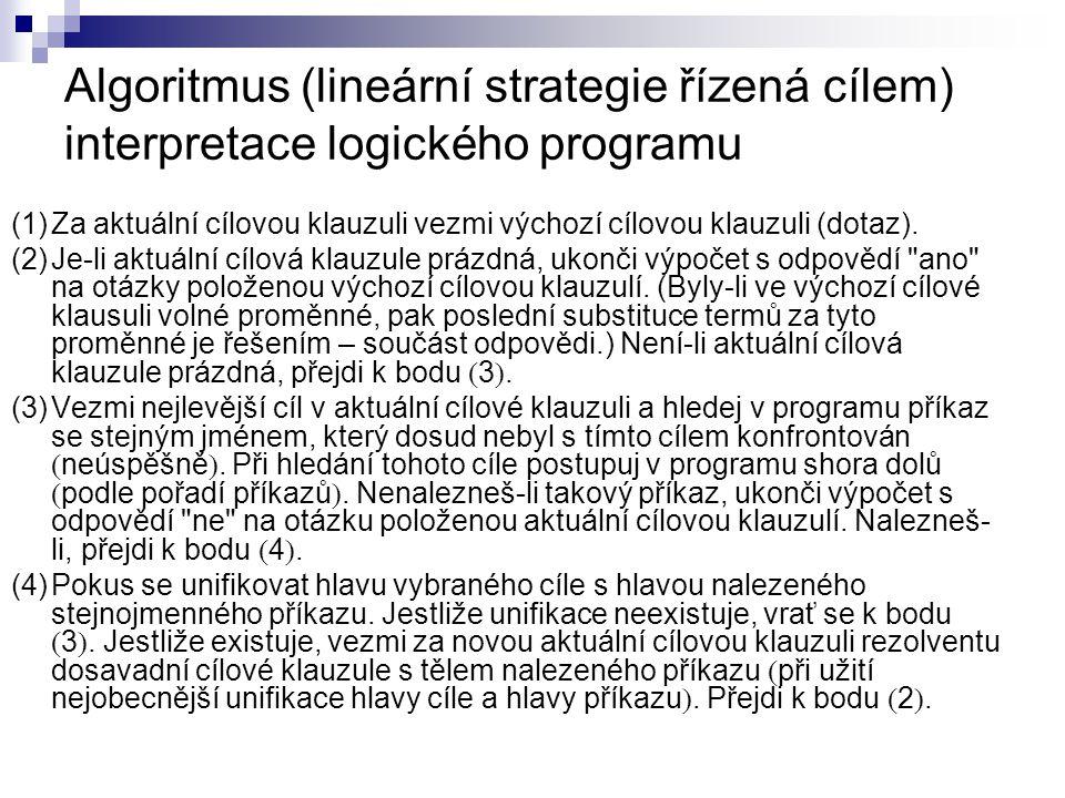 Algoritmus (lineární strategie řízená cílem) interpretace logického programu (1)Za aktuální cílovou klauzuli vezmi výchozí cílovou klauzuli (dotaz).