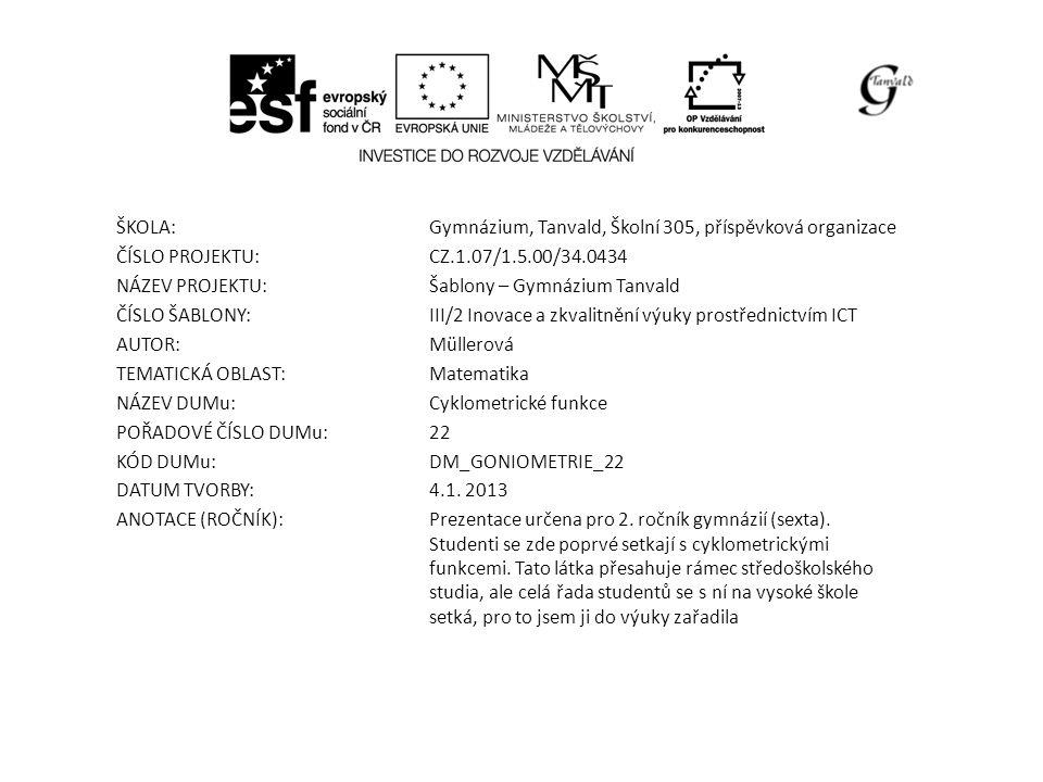 ŠKOLA:Gymnázium, Tanvald, Školní 305, příspěvková organizace ČÍSLO PROJEKTU:CZ.1.07/1.5.00/34.0434 NÁZEV PROJEKTU:Šablony – Gymnázium Tanvald ČÍSLO ŠABLONY:III/2 Inovace a zkvalitnění výuky prostřednictvím ICT AUTOR:Müllerová TEMATICKÁ OBLAST: Matematika NÁZEV DUMu:Cyklometrické funkce POŘADOVÉ ČÍSLO DUMu:22 KÓD DUMu:DM_GONIOMETRIE_22 DATUM TVORBY:4.1.