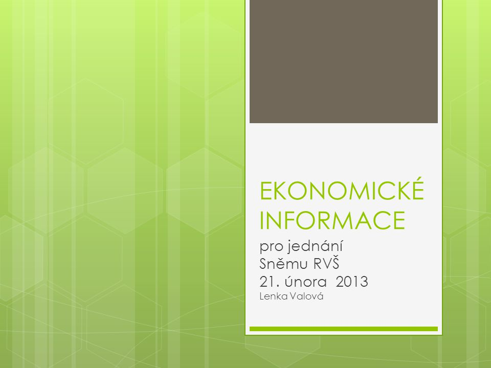 EKONOMICKÉ INFORMACE pro jednání Sněmu RVŠ 21. února 2013 Lenka Valová