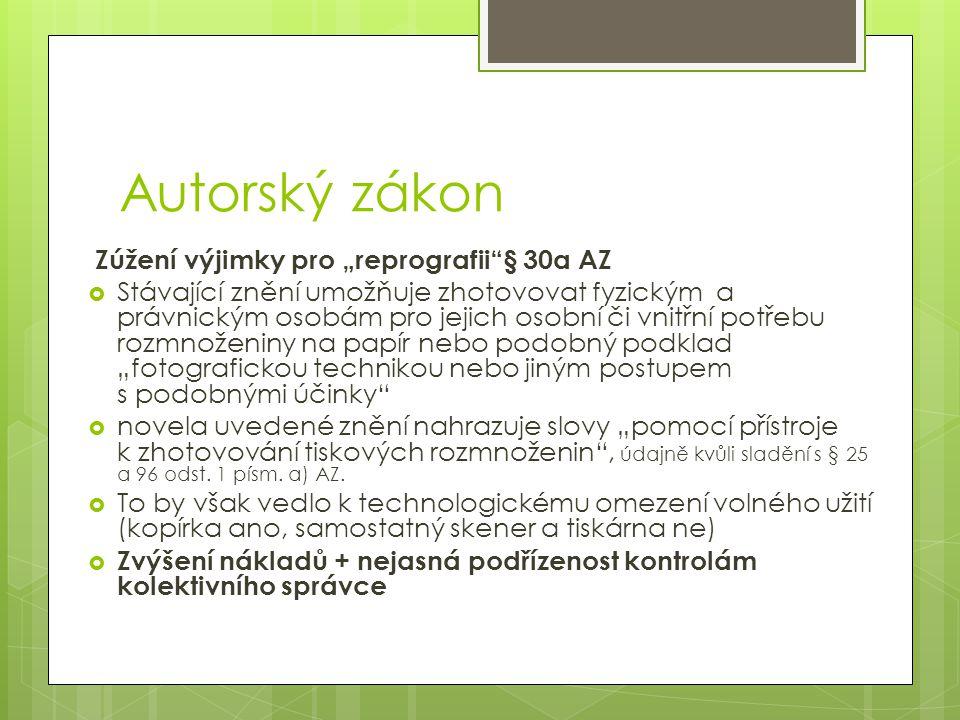 """Autorský zákon Zúžení výjimky pro """"reprografii § 30a AZ  Stávající znění umožňuje zhotovovat fyzickým a právnickým osobám pro jejich osobní či vnitřní potřebu rozmnoženiny na papír nebo podobný podklad """"fotografickou technikou nebo jiným postupem s podobnými účinky  novela uvedené znění nahrazuje slovy """"pomocí přístroje k zhotovování tiskových rozmnoženin , údajně kvůli sladění s § 25 a 96 odst."""