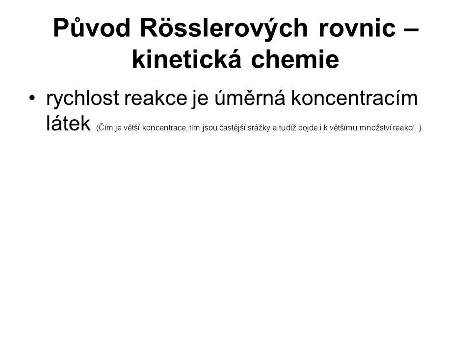 Původ Rösslerových rovnic – kinetická chemie rychlost reakce je úměrná koncentracím látek (Čím je větší koncentrace, tím jsou častější srážky a tudíž dojde i k většímu množství reakcí.