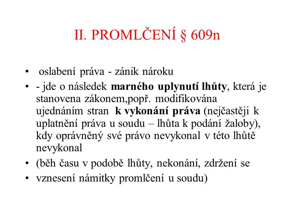 II. PROMLČENÍ § 609n oslabení práva - zánik nároku - jde o následek marného uplynutí lhůty, která je stanovena zákonem,popř. modifikována ujednáním st