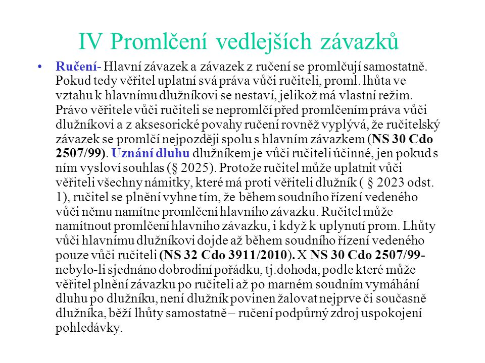 IV Promlčení vedlejších závazků Ručení- Hlavní závazek a závazek z ručení se promlčují samostatně. Pokud tedy věřitel uplatní svá práva vůči ručiteli,