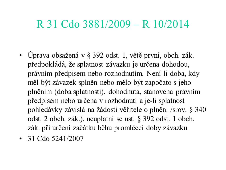R 31 Cdo 3881/2009 – R 10/2014 Úprava obsažená v § 392 odst. 1, větě první, obch. zák. předpokládá, že splatnost závazku je určena dohodou, právním př