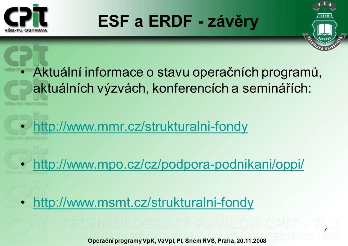 7 ESF a ERDF - závěry Aktuální informace o stavu operačních programů, aktuálních výzvách, konferencích a seminářích: http://www.mmr.cz/strukturalni-fondy http://www.mpo.cz/cz/podpora-podnikani/oppi/ http://www.msmt.cz/strukturalni-fondy Operační programy VpK, VaVpI, PI, Sněm RVŠ, Praha, 20.11.2008