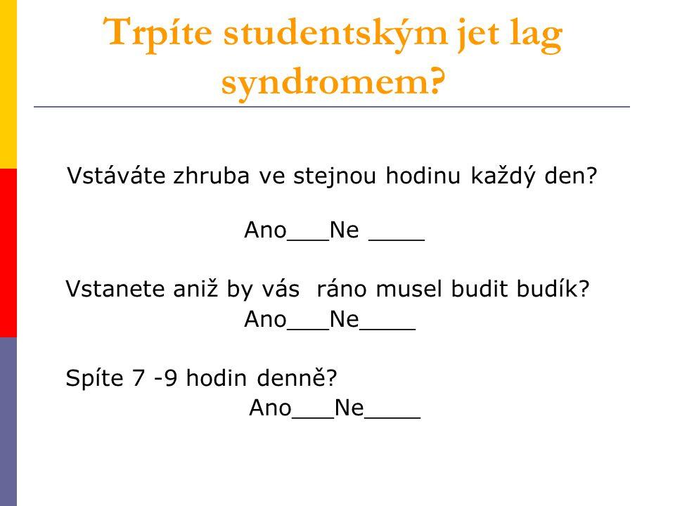 Trpíte studentským jet lag syndromem? Vstáváte zhruba ve stejnou hodinu každý den? Ano___Ne ____ Vstanete aniž by vás ráno musel budit budík? Ano___Ne