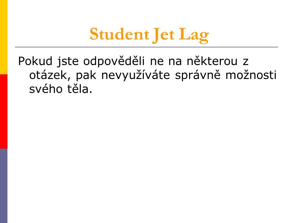 Student Jet Lag Pokud jste odpověděli ne na některou z otázek, pak nevyužíváte správně možnosti svého těla.