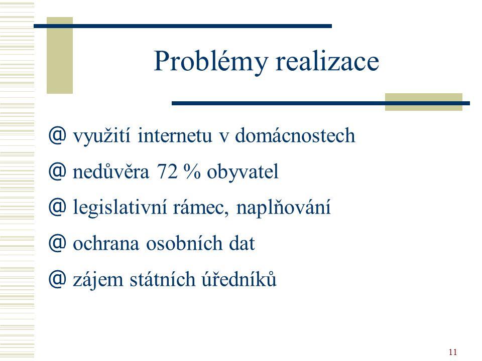 11 Problémy realizace @ využití internetu v domácnostech @ nedůvěra 72 % obyvatel @ legislativní rámec, naplňování @ ochrana osobních dat @ zájem stát