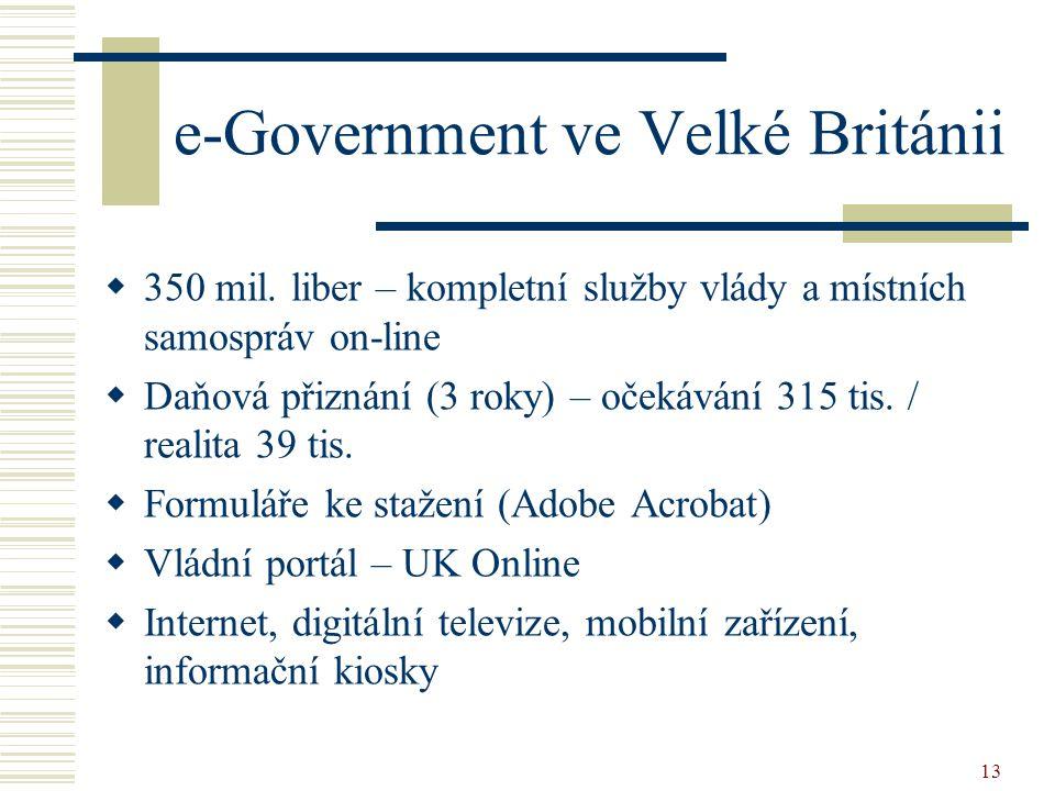 13 e-Government ve Velké Británii  350 mil. liber – kompletní služby vlády a místních samospráv on-line  Daňová přiznání (3 roky) – očekávání 315 ti