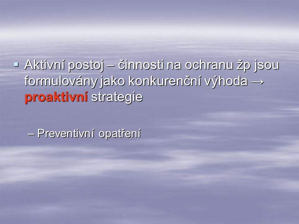  Aktivní postoj – činnosti na ochranu žp jsou formulovány jako konkurenční výhoda → proaktivní strategie –Preventivní opatření