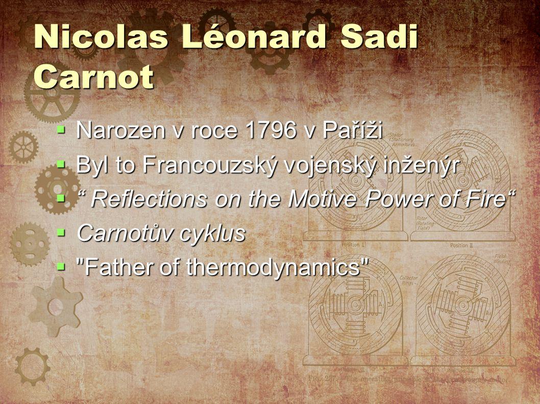 Nicolas Léonard Sadi Carnot  Narozen v roce 1796 v Paříži  Byl to Francouzský vojenský inženýr  Reflections on the Motive Power of Fire  Carnotův cyklus  Father of thermodynamics