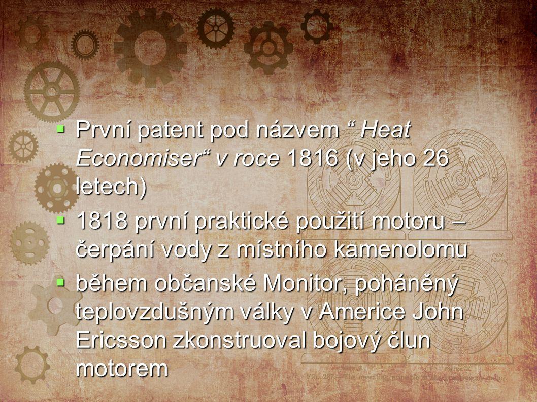  První patent pod názvem Heat Economiser v roce 1816 (v jeho 26 letech)  1818 první praktické použití motoru – čerpání vody z místního kamenolomu  během občanské Monitor, poháněný teplovzdušným války v Americe John Ericsson zkonstruoval bojový člun motorem