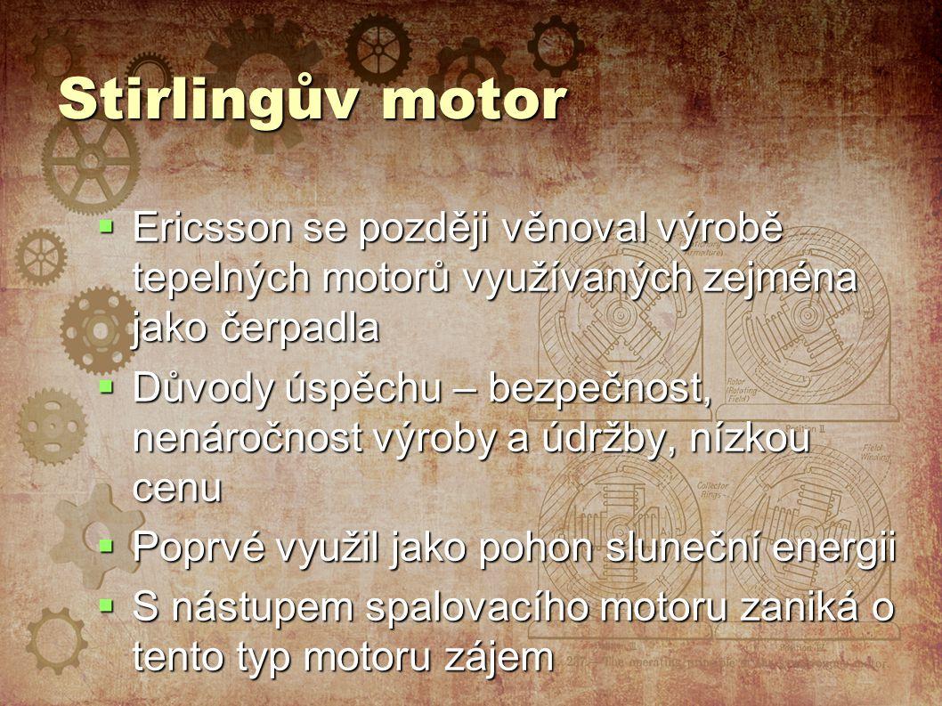 Stirlingův motor  Ericsson se později věnoval výrobě tepelných motorů využívaných zejména jako čerpadla  Důvody úspěchu – bezpečnost, nenáročnost výroby a údržby, nízkou cenu  Poprvé využil jako pohon sluneční energii  S nástupem spalovacího motoru zaniká o tento typ motoru zájem