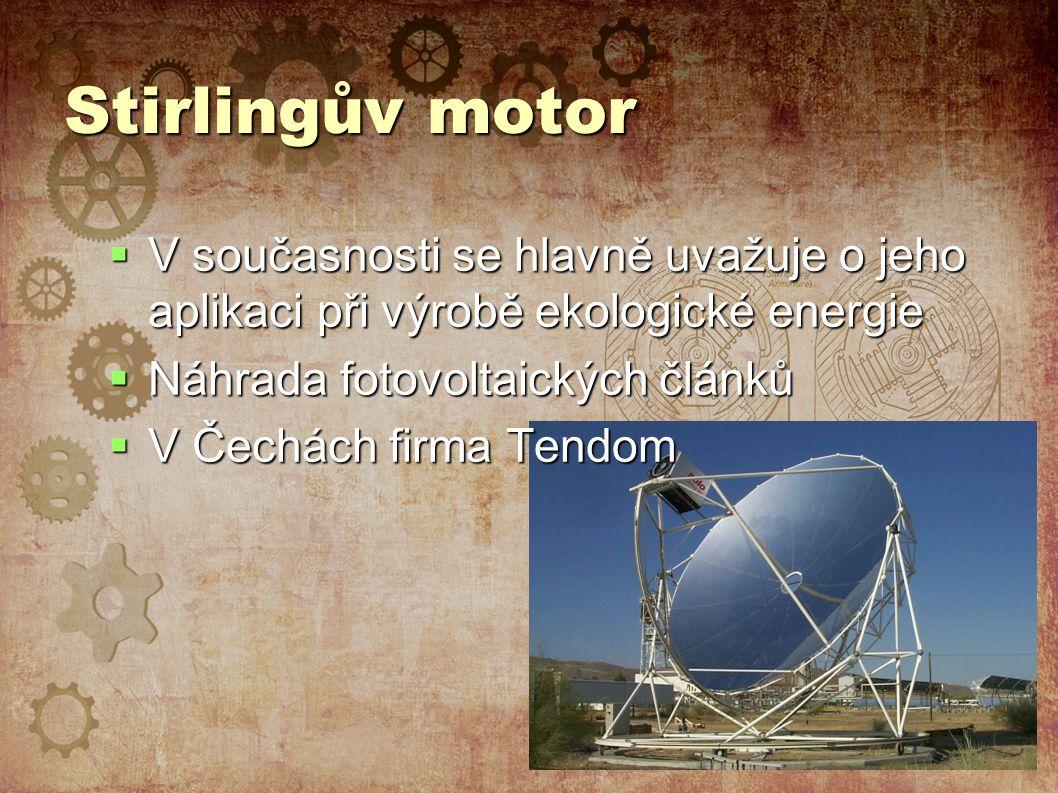 Stirlingův motor  V současnosti se hlavně uvažuje o jeho aplikaci při výrobě ekologické energie  Náhrada fotovoltaických článků  V Čechách firma Tendom