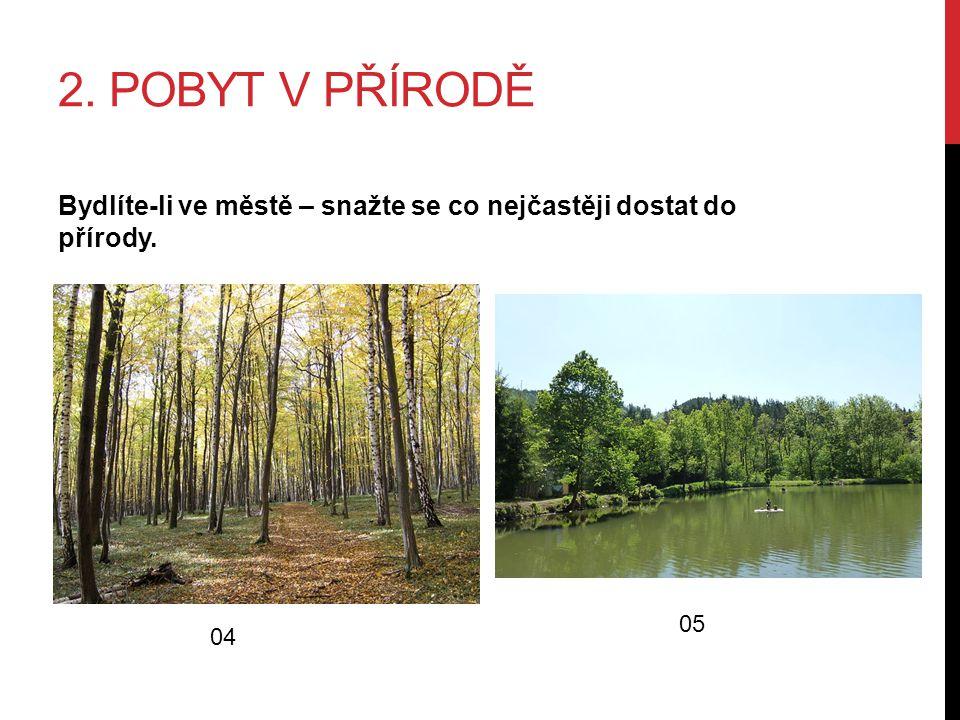 2. POBYT V PŘÍRODĚ Bydlíte-li ve městě – snažte se co nejčastěji dostat do přírody. 04 05