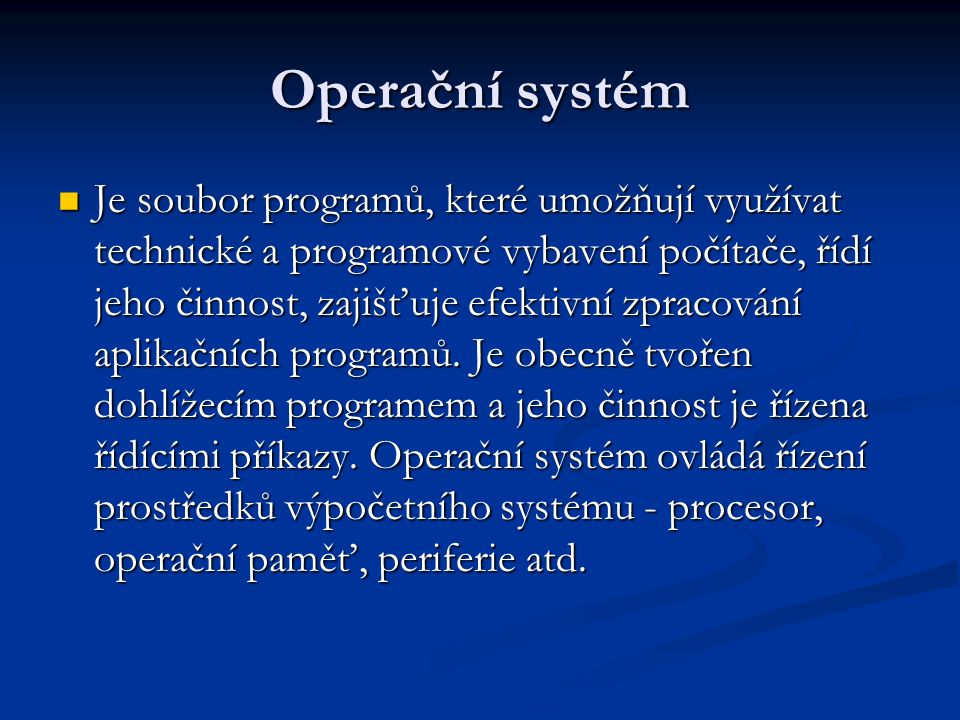 Operační systém Je soubor programů, které umožňují využívat technické a programové vybavení počítače, řídí jeho činnost, zajišťuje efektivní zpracování aplikačních programů.