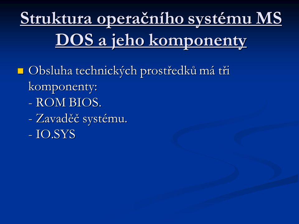 Struktura operačního systému MS DOS a jeho komponenty Obsluha technických prostředků má tři komponenty: - ROM BIOS.