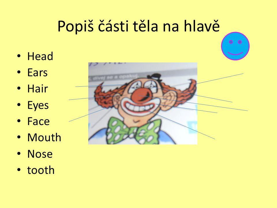 Popiš části těla na hlavě Head Ears Hair Eyes Face Mouth Nose tooth