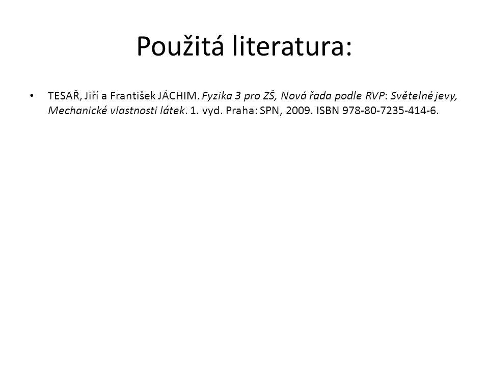 Použitá literatura: TESAŘ, Jiří a František JÁCHIM. Fyzika 3 pro ZŠ, Nová řada podle RVP: Světelné jevy, Mechanické vlastnosti látek. 1. vyd. Praha: S