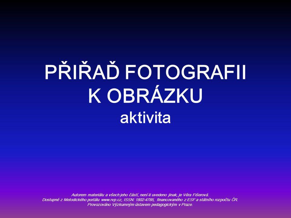 PŘIŘAĎ FOTOGRAFII K OBRÁZKU aktivita Autorem materiálu a všech jeho částí, není-li uvedeno jinak, je Věra Fišerová.
