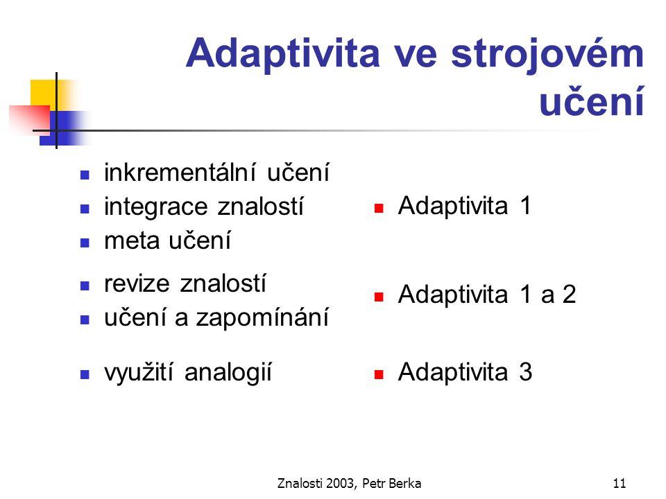 Znalosti 2003, Petr Berka12 Učení se konceptům objekty, patřící do téže třídy mají podobné charakteristiky (učení na základě podobnosti) z konečného počtu příkladů odvozujeme obecné znalosti (induktivnost)