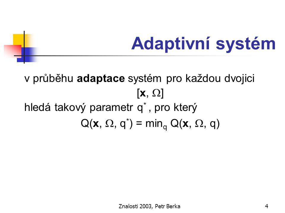 Znalosti 2003, Petr Berka5 Učící se systém v průběhu učení systém na základě trénovací množiny [x k,  k ] hledá takový parametr q *, pro který J(q*) = min q J(q) kde J(q) je střední ztráta (Kotek a kol., 1980)