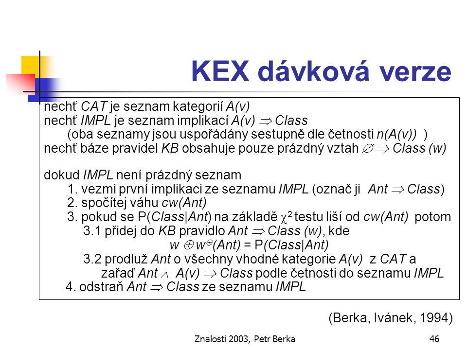 Znalosti 2003, Petr Berka47 KEX verze pro revizi znalostí nechť KB je již existující báze pravidel nechť IMPL je seznam implikací Ant  Class vytvořených z nových dat uspořádaný sestupně dle četnosti n(Ant) dokud IMPL není prázdný seznam 1.