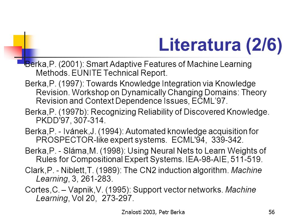 Znalosti 2003, Petr Berka56 Literatura (2/6) Berka,P. (2001): Smart Adaptive Features of Machine Learning Methods. EUNITE Technical Report. Berka,P. (