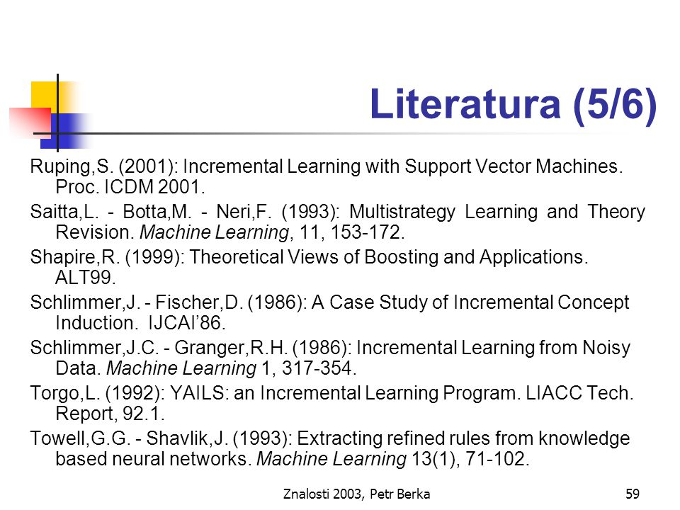 Znalosti 2003, Petr Berka59 Literatura (5/6) Ruping,S. (2001): Incremental Learning with Support Vector Machines. Proc. ICDM 2001. Saitta,L. - Botta,M