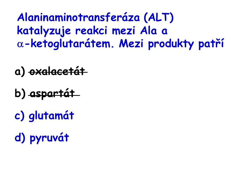 Alaninaminotransferáza (ALT) katalyzuje reakci mezi Ala a  -ketoglutarátem. Mezi produkty patří a) oxalacetát b) aspartát c) glutamát d) pyruvát