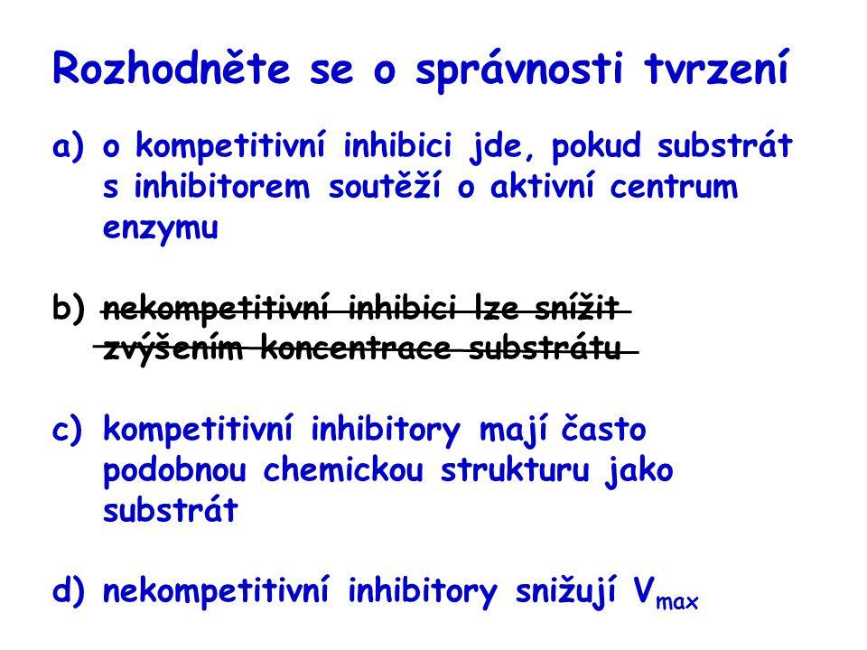 Rozhodněte se o správnosti tvrzení a)o kompetitivní inhibici jde, pokud substrát s inhibitorem soutěží o aktivní centrum enzymu b)nekompetitivní inhib