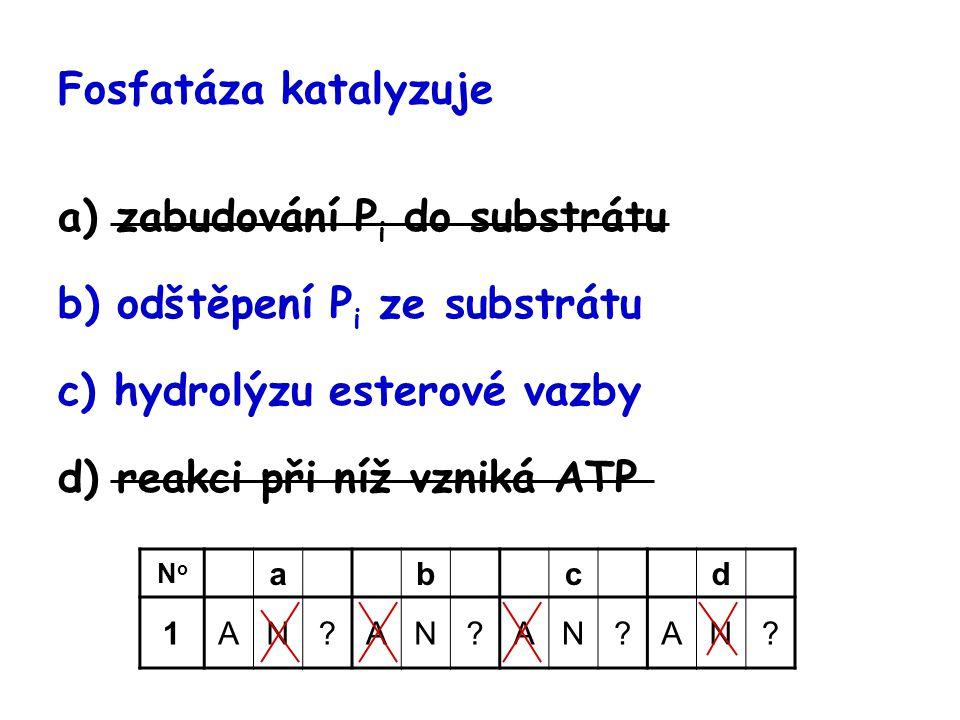 Fosfatáza katalyzuje a) zabudování P i do substrátu b) odštěpení P i ze substrátu c) hydrolýzu esterové vazby d) reakci při níž vzniká ATP NoNo abcd 1