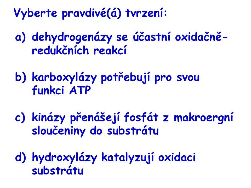 Vyberte pravdivé(á) tvrzení: a)dehydrogenázy se účastní oxidačně- redukčních reakcí b)karboxylázy potřebují pro svou funkci ATP c)kinázy přenášejí fos