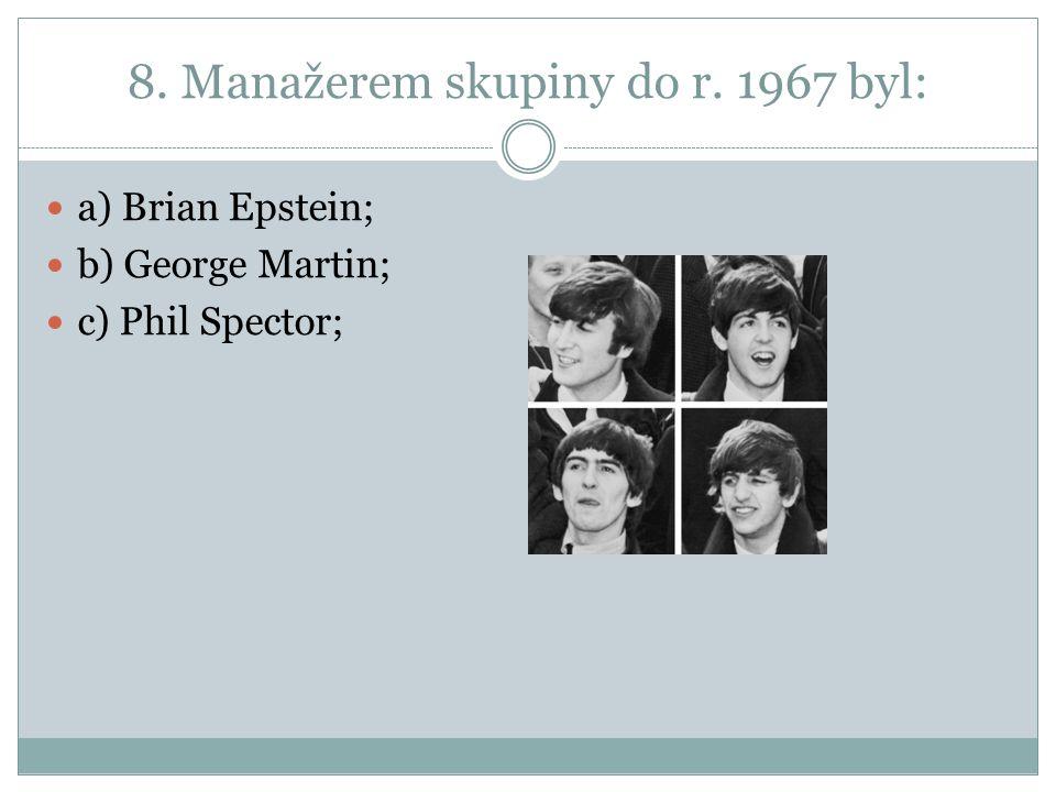 8. Manažerem skupiny do r. 1967 byl: a) Brian Epstein; b) George Martin; c) Phil Spector;