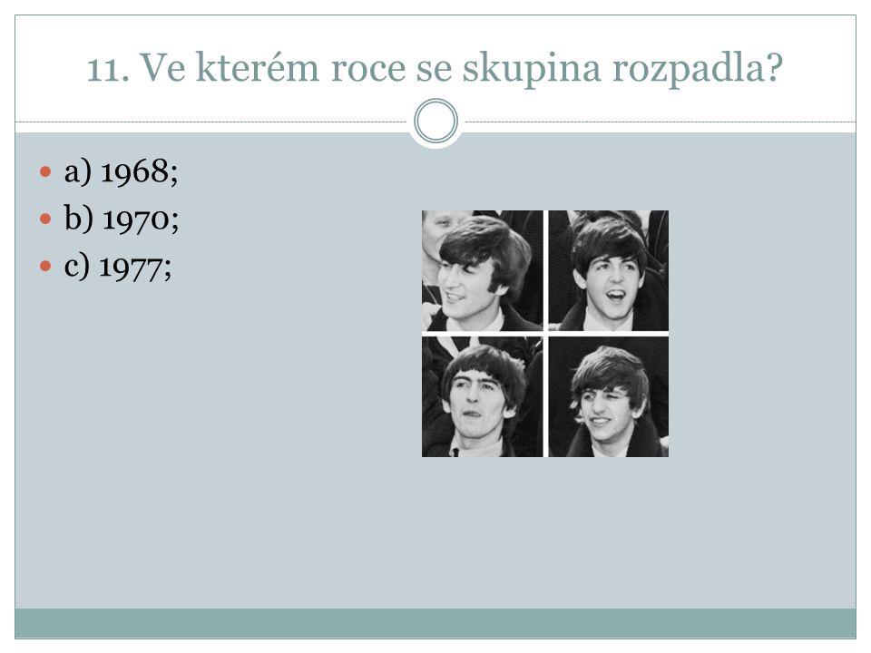 11. Ve kterém roce se skupina rozpadla a) 1968; b) 1970; c) 1977;