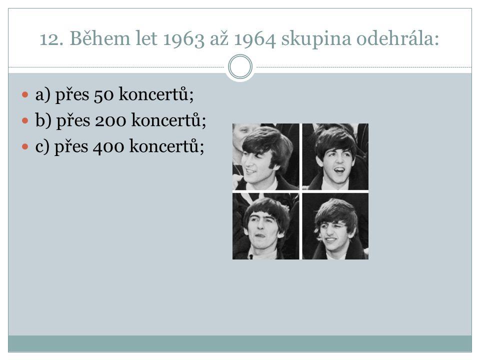 12. Během let 1963 až 1964 skupina odehrála: a) přes 50 koncertů; b) přes 200 koncertů; c) přes 400 koncertů;