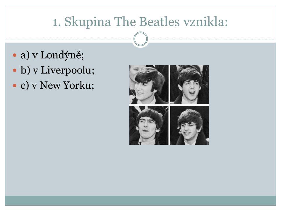 1. Skupina The Beatles vznikla: a) v Londýně; b) v Liverpoolu; c) v New Yorku;