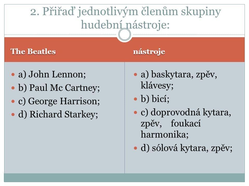 The Beatles nástroje a) John Lennon; b) Paul Mc Cartney; c) George Harrison; d) Richard Starkey; a) baskytara, zpěv, klávesy; b) bicí; c) doprovodná kytara, zpěv, foukací harmonika; d) sólová kytara, zpěv; 2.