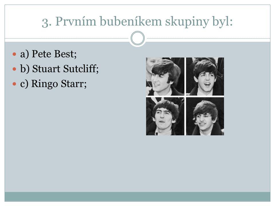 3. Prvním bubeníkem skupiny byl: a) Pete Best; b) Stuart Sutcliff; c) Ringo Starr;