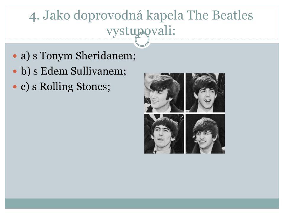 4. Jako doprovodná kapela The Beatles vystupovali: a) s Tonym Sheridanem; b) s Edem Sullivanem; c) s Rolling Stones;