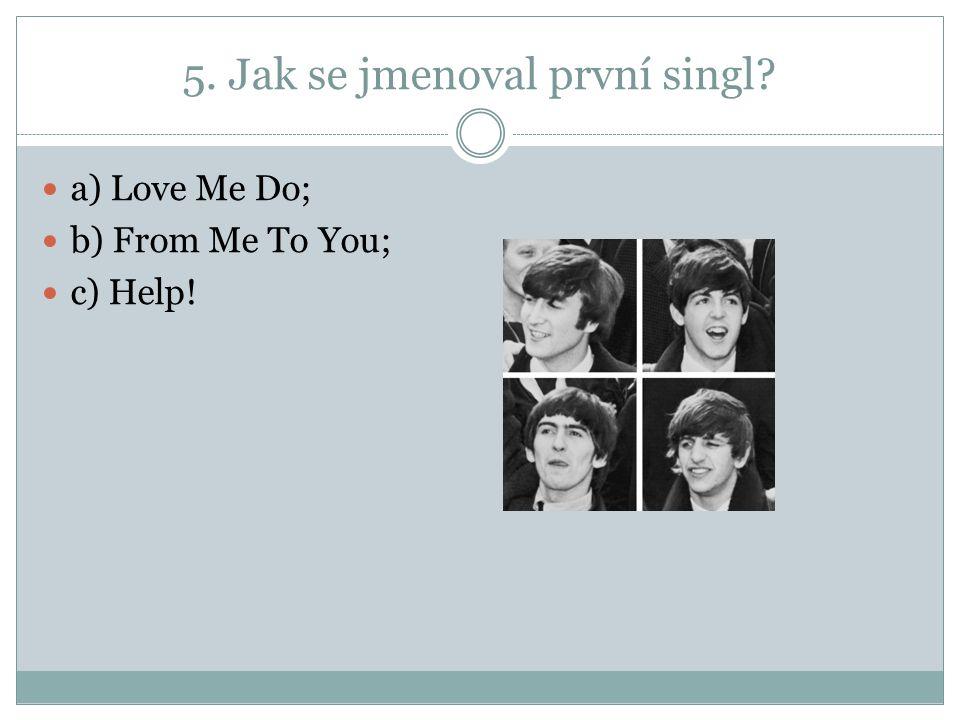 5. Jak se jmenoval první singl a) Love Me Do; b) From Me To You; c) Help!