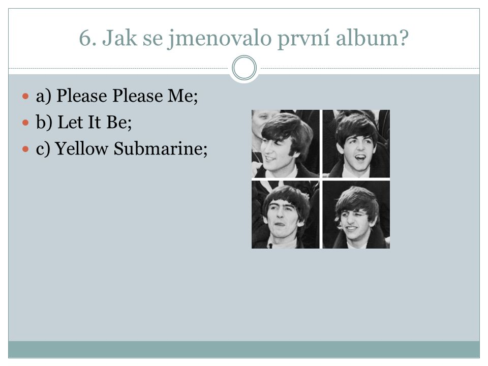 6. Jak se jmenovalo první album a) Please Please Me; b) Let It Be; c) Yellow Submarine;