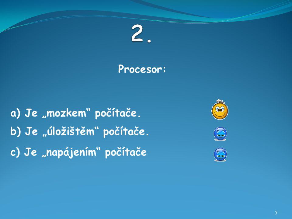 """Procesor: 5 b) Je """"úložištěm počítače. a) Je """"mozkem počítače. c) Je """"napájením počítače"""