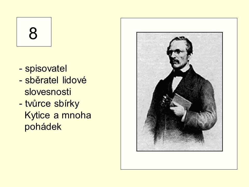 8 - spisovatel - sběratel lidové slovesnosti - tvůrce sbírky Kytice a mnoha pohádek