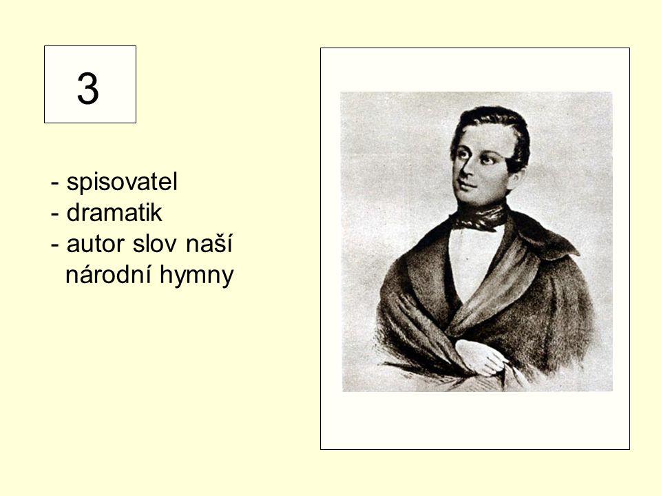 3 - spisovatel - dramatik - autor slov naší národní hymny