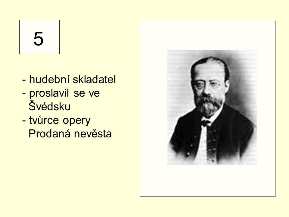 5 - hudební skladatel - proslavil se ve Švédsku - tvůrce opery Prodaná nevěsta